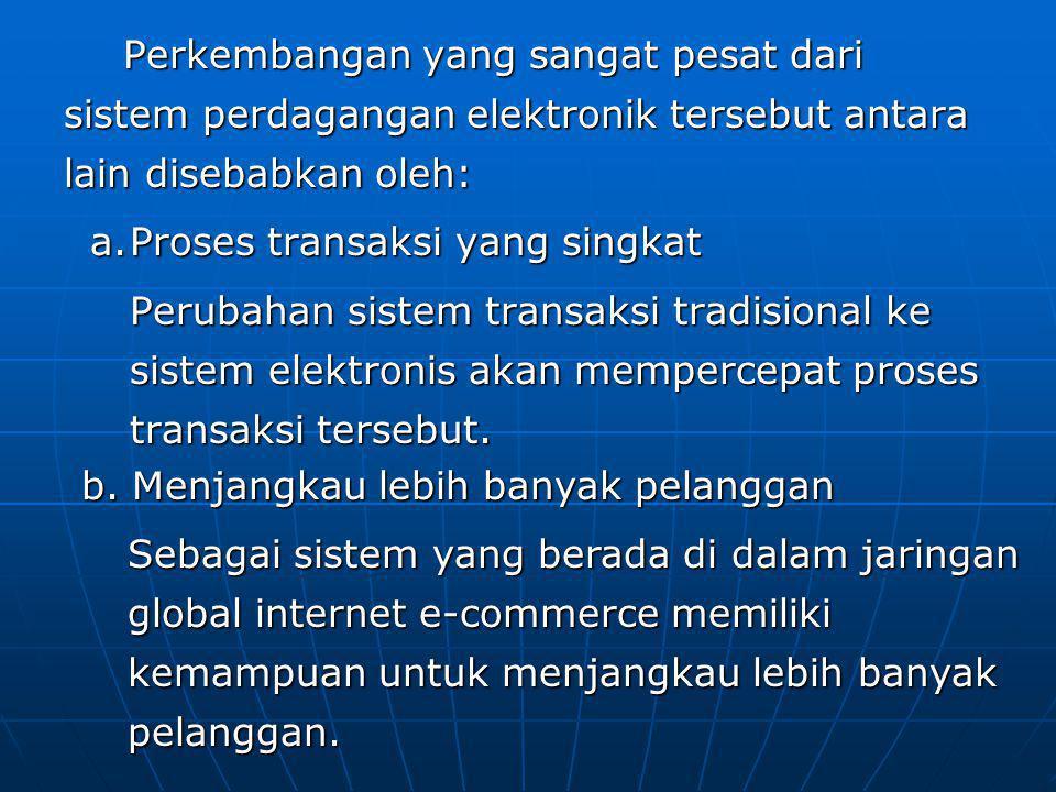 Perkembangan yang sangat pesat dari sistem perdagangan elektronik tersebut antara lain disebabkan oleh: a.Proses transaksi yang singkat Perubahan sistem transaksi tradisional ke sistem elektronis akan mempercepat proses transaksi tersebut.