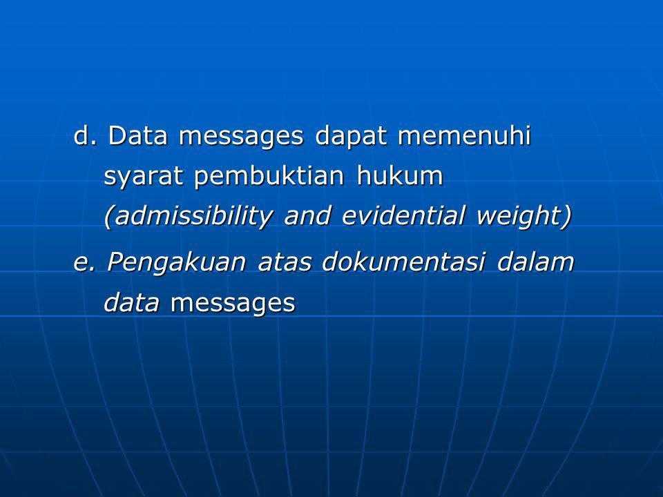 d. Data messages dapat memenuhi syarat pembuktian hukum (admissibility and evidential weight) e. Pengakuan atas dokumentasi dalam data messages