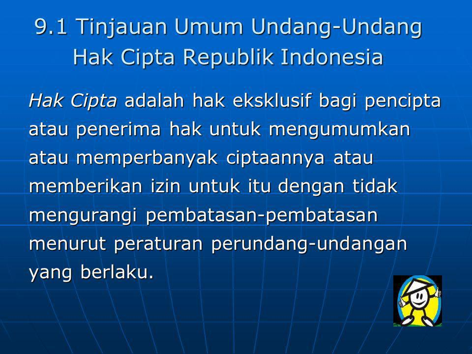 9.1 Tinjauan Umum Undang-Undang Hak Cipta Republik Indonesia Hak Cipta adalah hak eksklusif bagi pencipta atau penerima hak untuk mengumumkan atau memperbanyak ciptaannya atau memberikan izin untuk itu dengan tidak mengurangi pembatasan-pembatasan menurut peraturan perundang-undangan yang berlaku.
