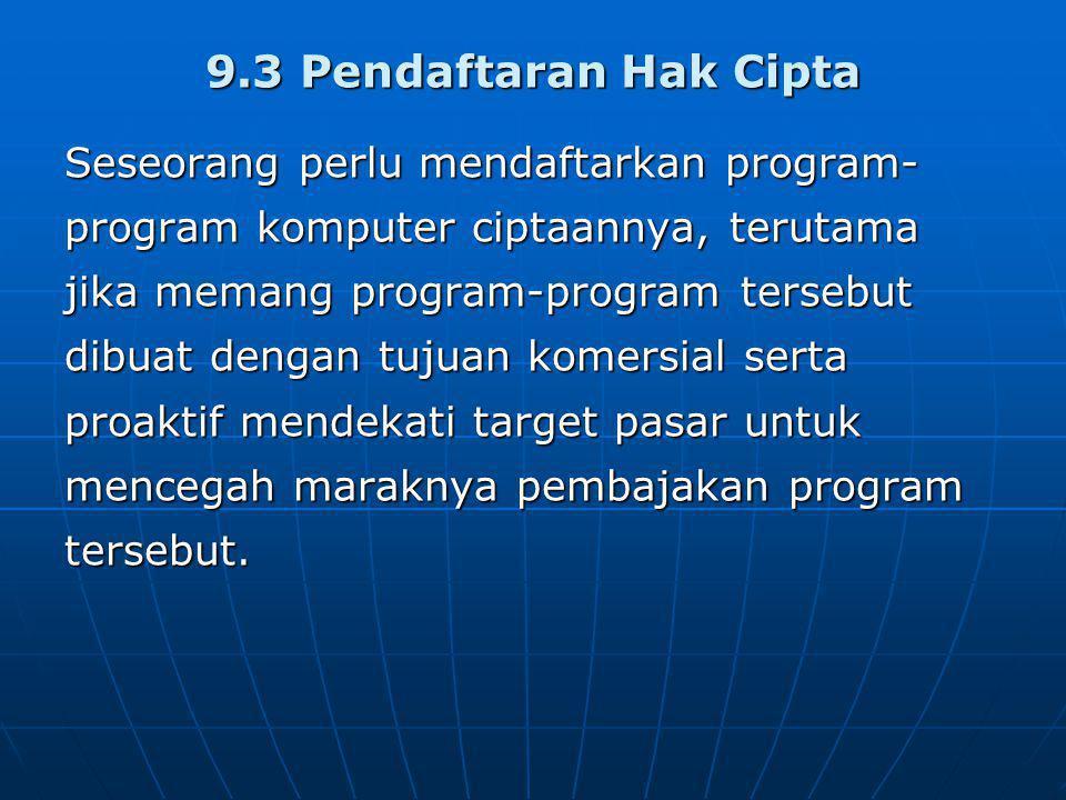 9.3 Pendaftaran Hak Cipta Seseorang perlu mendaftarkan program- program komputer ciptaannya, terutama jika memang program-program tersebut dibuat dengan tujuan komersial serta proaktif mendekati target pasar untuk mencegah maraknya pembajakan program tersebut.