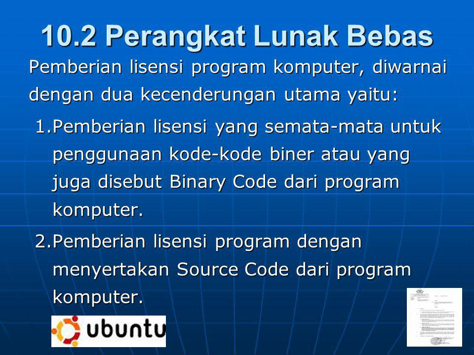 10.2 Perangkat Lunak Bebas Pemberian lisensi program komputer, diwarnai dengan dua kecenderungan utama yaitu: 1.Pemberian lisensi yang semata-mata untuk penggunaan kode-kode biner atau yang juga disebut Binary Code dari program komputer.