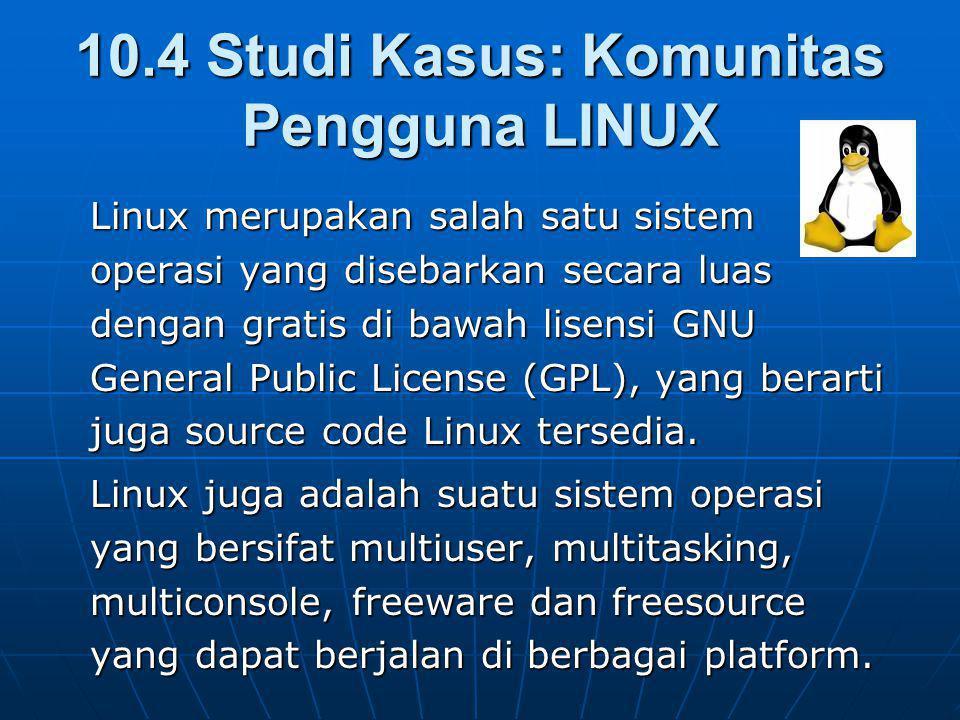 10.4 Studi Kasus: Komunitas Pengguna LINUX Linux merupakan salah satu sistem operasi yang disebarkan secara luas dengan gratis di bawah lisensi GNU General Public License (GPL), yang berarti juga source code Linux tersedia.