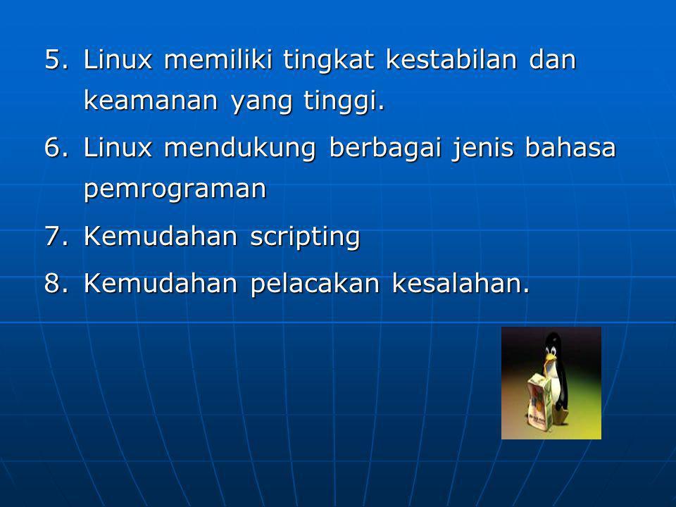 5.Linux memiliki tingkat kestabilan dan keamanan yang tinggi. 6.Linux mendukung berbagai jenis bahasa pemrograman 7.Kemudahan scripting 8.Kemudahan pe