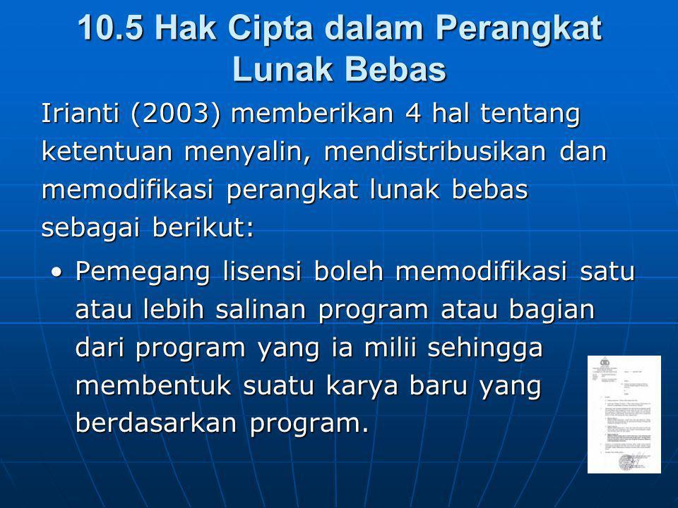 10.5 Hak Cipta dalam Perangkat Lunak Bebas Irianti (2003) memberikan 4 hal tentang ketentuan menyalin, mendistribusikan dan memodifikasi perangkat lunak bebas sebagai berikut: Pemegang lisensi boleh memodifikasi satu atau lebih salinan program atau bagian dari program yang ia milii sehingga membentuk suatu karya baru yang berdasarkan program.Pemegang lisensi boleh memodifikasi satu atau lebih salinan program atau bagian dari program yang ia milii sehingga membentuk suatu karya baru yang berdasarkan program.