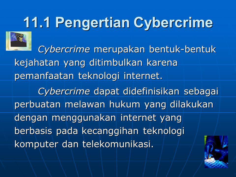 11.1 Pengertian Cybercrime Cybercrime merupakan bentuk-bentuk kejahatan yang ditimbulkan karena pemanfaatan teknologi internet.