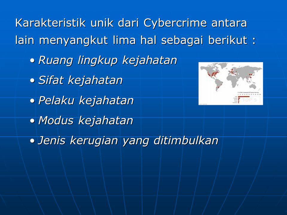 Karakteristik unik dari Cybercrime antara lain menyangkut lima hal sebagai berikut : Ruang lingkup kejahatanRuang lingkup kejahatan Sifat kejahatanSifat kejahatan Pelaku kejahatanPelaku kejahatan Modus kejahatanModus kejahatan Jenis kerugian yang ditimbulkanJenis kerugian yang ditimbulkan