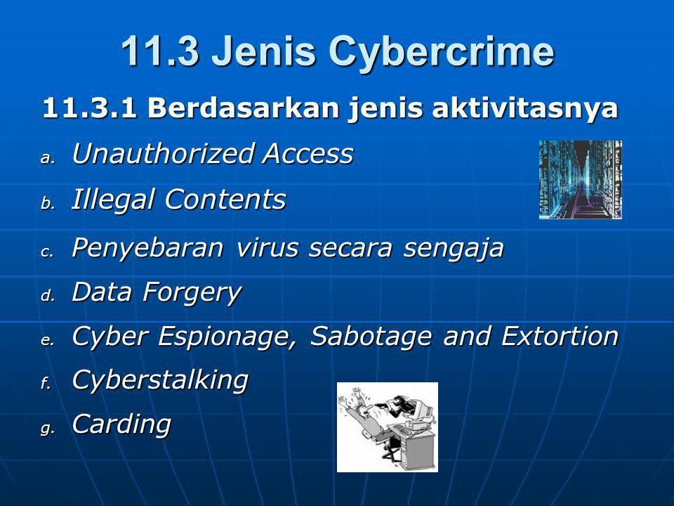 11.3 Jenis Cybercrime 11.3.1 Berdasarkan jenis aktivitasnya a. Unauthorized Access b. Illegal Contents c. Penyebaran virus secara sengaja d. Data Forg