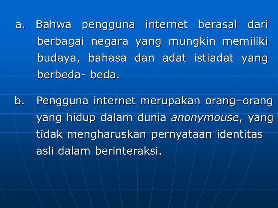 b)Pengguna internet merupakan orang– orang yang hidup dalam dunia anonymouse, yang tidak mengharuskan pernyataan identitas asli dalam berinteraksi.