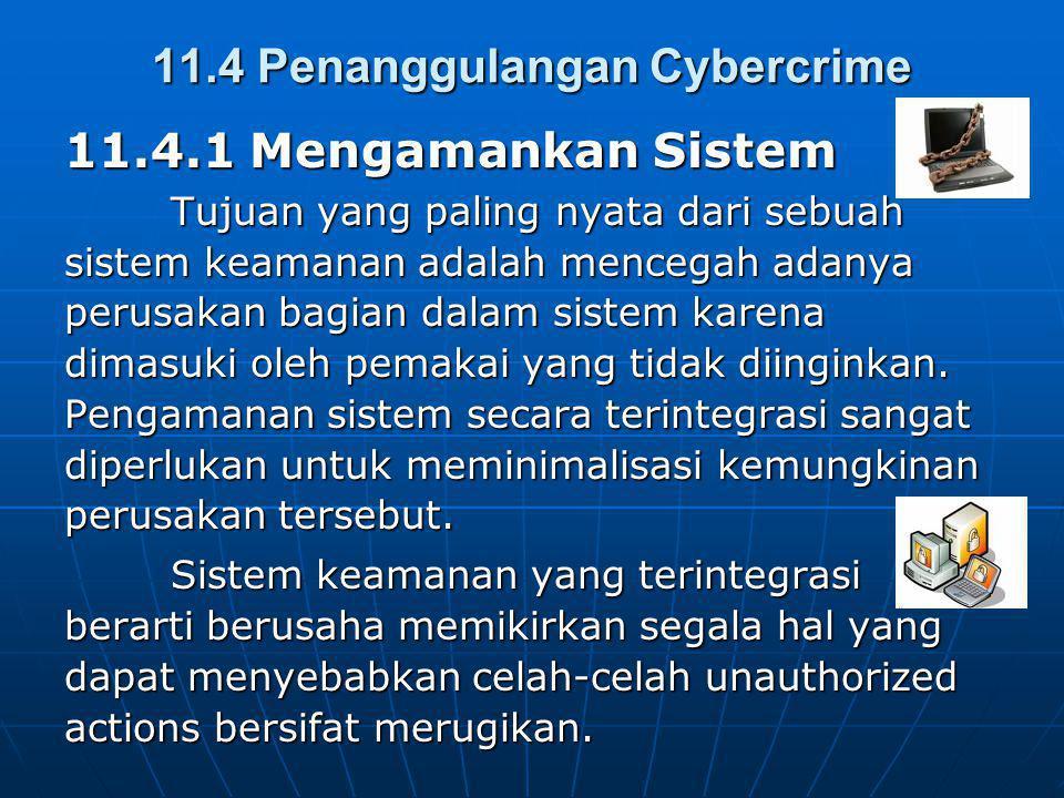 11.4 Penanggulangan Cybercrime 11.4.1 Mengamankan Sistem Tujuan yang paling nyata dari sebuah sistem keamanan adalah mencegah adanya perusakan bagian dalam sistem karena dimasuki oleh pemakai yang tidak diinginkan.