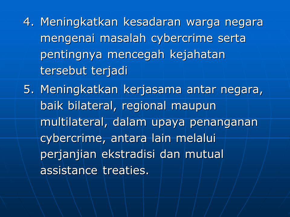 4.Meningkatkan kesadaran warga negara mengenai masalah cybercrime serta pentingnya mencegah kejahatan tersebut terjadi 5.Meningkatkan kerjasama antar negara, baik bilateral, regional maupun multilateral, dalam upaya penanganan cybercrime, antara lain melalui perjanjian ekstradisi dan mutual assistance treaties.