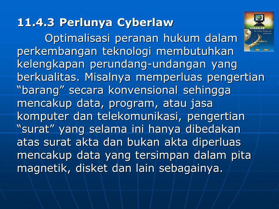 11.4.3 Perlunya Cyberlaw Optimalisasi peranan hukum dalam perkembangan teknologi membutuhkan kelengkapan perundang-undangan yang berkualitas. Misalnya