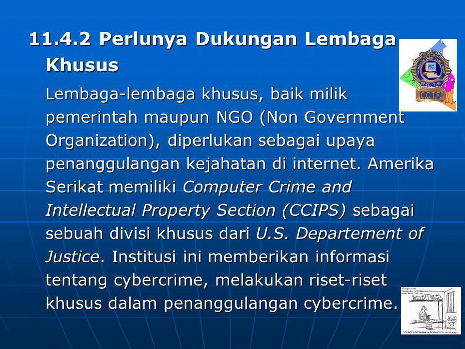 11.4.2 Perlunya Dukungan Lembaga Khusus Lembaga-lembaga khusus, baik milik pemerintah maupun NGO (Non Government Organization), diperlukan sebagai upaya penanggulangan kejahatan di internet.