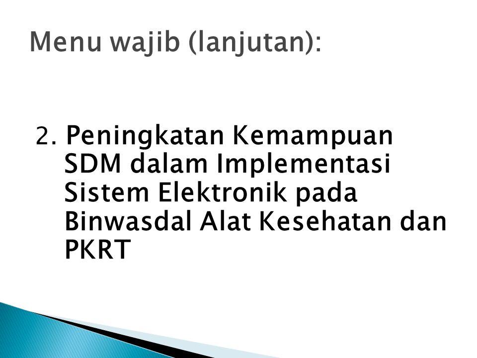 Menu wajib (lanjutan): 2. Peningkatan Kemampuan SDM dalam Implementasi Sistem Elektronik pada Binwasdal Alat Kesehatan dan PKRT