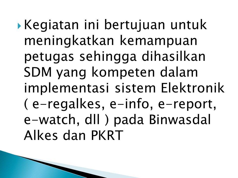  Kegiatan ini bertujuan untuk meningkatkan kemampuan petugas sehingga dihasilkan SDM yang kompeten dalam implementasi sistem Elektronik ( e-regalkes,