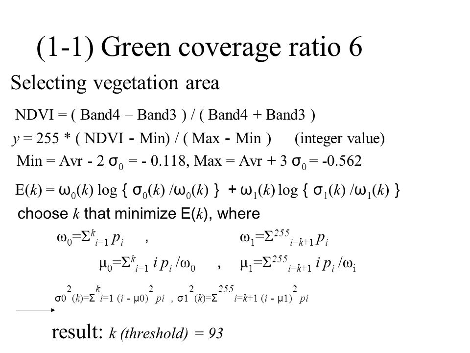 (1-1) Green coverage ratio 6 Selecting vegetation area NDVI = ( Band4 – Band3 ) / ( Band4 + Band3 ) y = 255 * ( NDVI - Min) / ( Max - Min ) (integer value) Min = Avr - 2 σ 0 = - 0.118, Max = Avr + 3 σ 0 = -0.562 E(k) = ω 0 (k) log { σ 0 (k) / ω 0 (k) }+ ω 1 (k) log { σ 1 (k) / ω 1 (k) } choose k that minimize E( k ), where ω 0 =Σ k i=1 p i , ω 1 =Σ 255 i=k+1 p i μ 0 =Σ k i=1 i p i /ω 0 , μ 1 =Σ 255 i=k+1 i p i /ω i σ 0 2 (k)= Σ k i=1 (i - μ 0) 2 pi , σ 1 2 (k)= Σ 255 i=k+1 (i - μ 1) 2 pi result: k (threshold) = 93