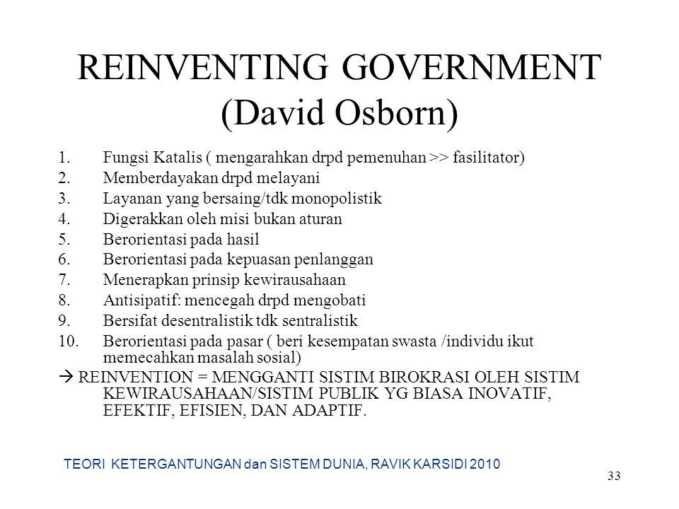 TEORI KETERGANTUNGAN dan SISTEM DUNIA, RAVIK KARSIDI 2010 33 REINVENTING GOVERNMENT (David Osborn) 1.Fungsi Katalis ( mengarahkan drpd pemenuhan >> fa