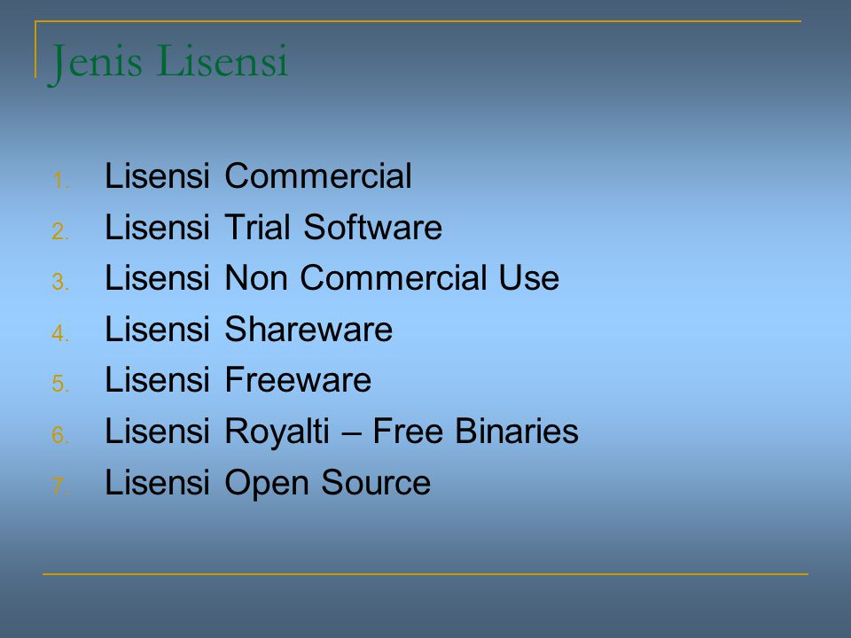 Jenis Lisensi 1. Lisensi Commercial 2. Lisensi Trial Software 3. Lisensi Non Commercial Use 4. Lisensi Shareware 5. Lisensi Freeware 6. Lisensi Royalt
