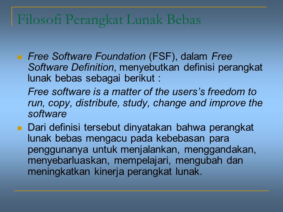 Filosofi Perangkat Lunak Bebas Free Software Foundation (FSF), dalam Free Software Definition, menyebutkan definisi perangkat lunak bebas sebagai berikut : Free software is a matter of the users's freedom to run, copy, distribute, study, change and improve the software Dari definisi tersebut dinyatakan bahwa perangkat lunak bebas mengacu pada kebebasan para penggunanya untuk menjalankan, menggandakan, menyebarluaskan, mempelajari, mengubah dan meningkatkan kinerja perangkat lunak.