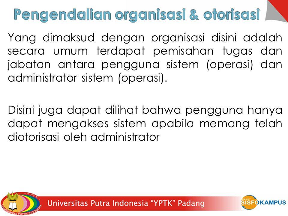 Yang dimaksud dengan organisasi disini adalah secara umum terdapat pemisahan tugas dan jabatan antara pengguna sistem (operasi) dan administrator sist