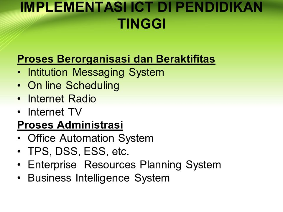 IMPLEMENTASI ICT DI PENDIDIKAN TINGGI Proses Berorganisasi dan Beraktifitas Intitution Messaging System On line Scheduling Internet Radio Internet TV