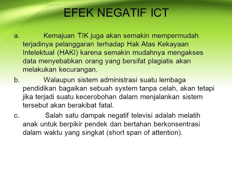 EFEK NEGATIF ICT a. Kemajuan TIK juga akan semakin mempermudah terjadinya pelanggaran terhadap Hak Atas Kekayaan Intelektual (HAKI) karena semakin mud