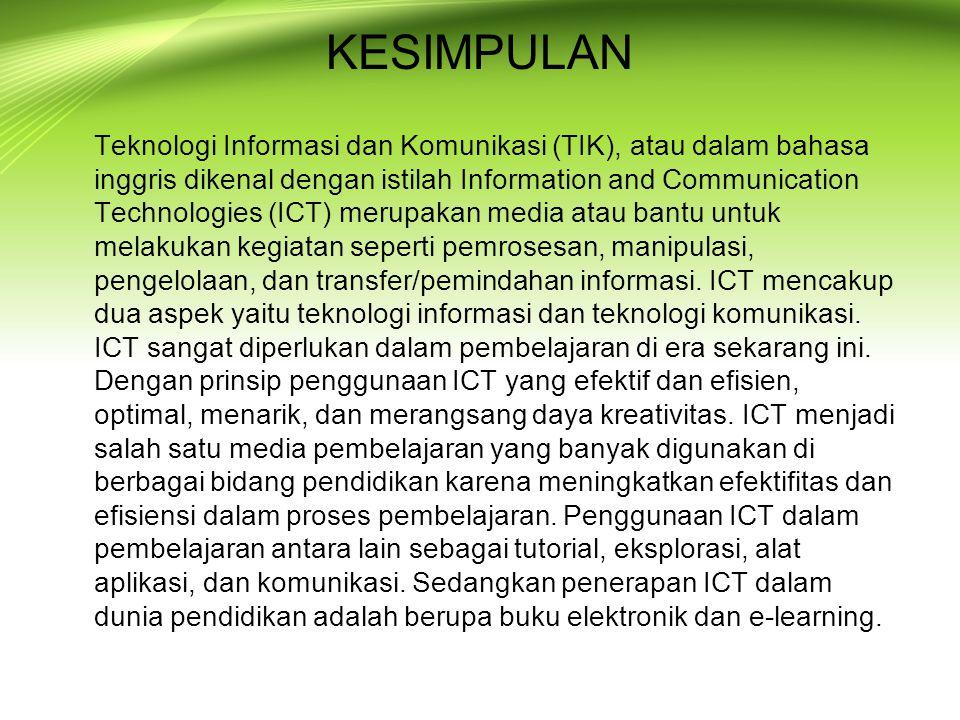 KESIMPULAN Teknologi Informasi dan Komunikasi (TIK), atau dalam bahasa inggris dikenal dengan istilah Information and Communication Technologies (ICT)