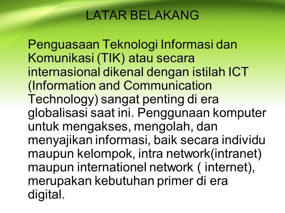 LATAR BELAKANG Penguasaan Teknologi Informasi dan Komunikasi (TIK) atau secara internasional dikenal dengan istilah ICT (Information and Communication