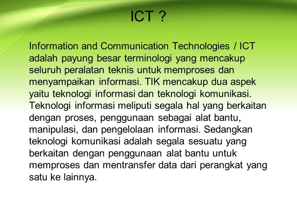 ICT ? Information and Communication Technologies / ICT adalah payung besar terminologi yang mencakup seluruh peralatan teknis untuk memproses dan meny