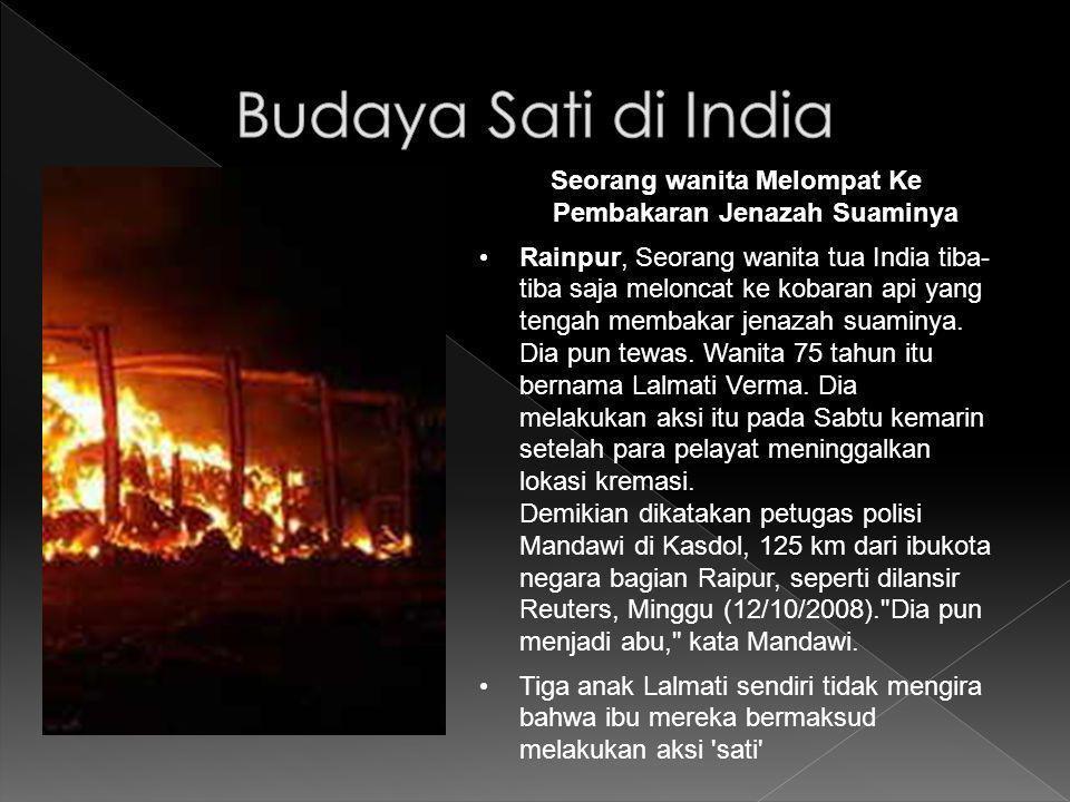 Seorang wanita Melompat Ke Pembakaran Jenazah Suaminya Rainpur, Seorang wanita tua India tiba- tiba saja meloncat ke kobaran api yang tengah membakar jenazah suaminya.