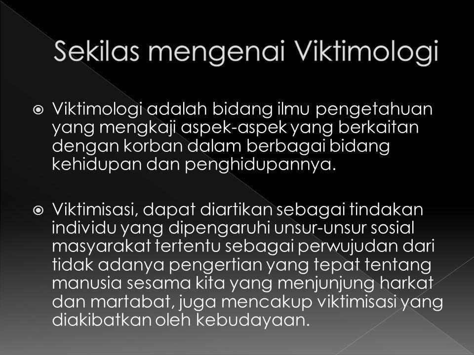  Viktimologi adalah bidang ilmu pengetahuan yang mengkaji aspek-aspek yang berkaitan dengan korban dalam berbagai bidang kehidupan dan penghidupannya.