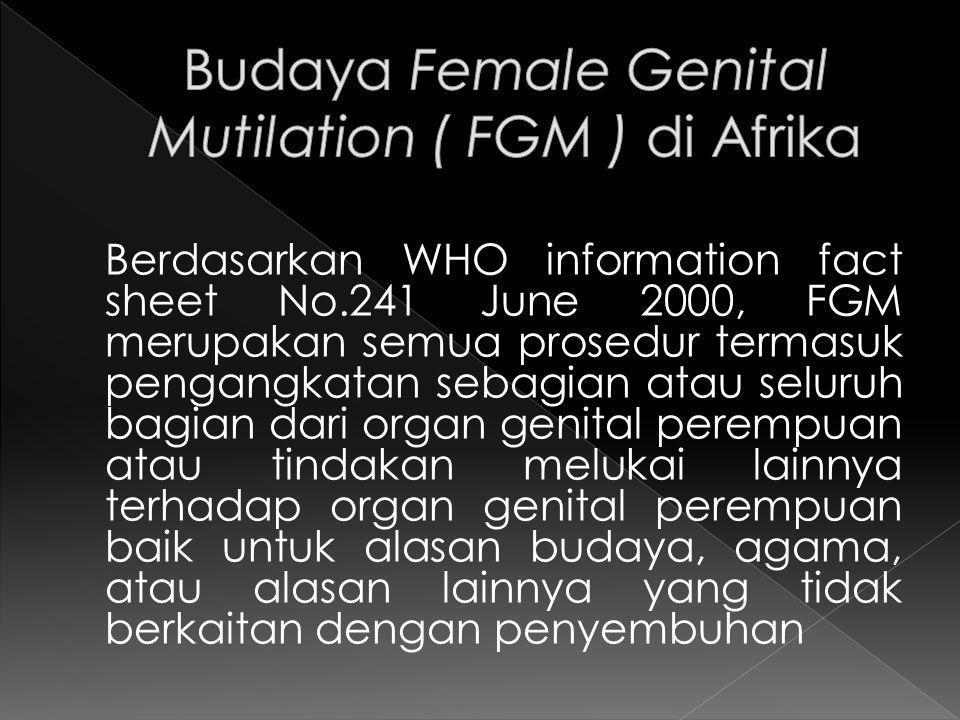 Berdasarkan WHO information fact sheet No.241 June 2000, FGM merupakan semua prosedur termasuk pengangkatan sebagian atau seluruh bagian dari organ genital perempuan atau tindakan melukai lainnya terhadap organ genital perempuan baik untuk alasan budaya, agama, atau alasan lainnya yang tidak berkaitan dengan penyembuhan