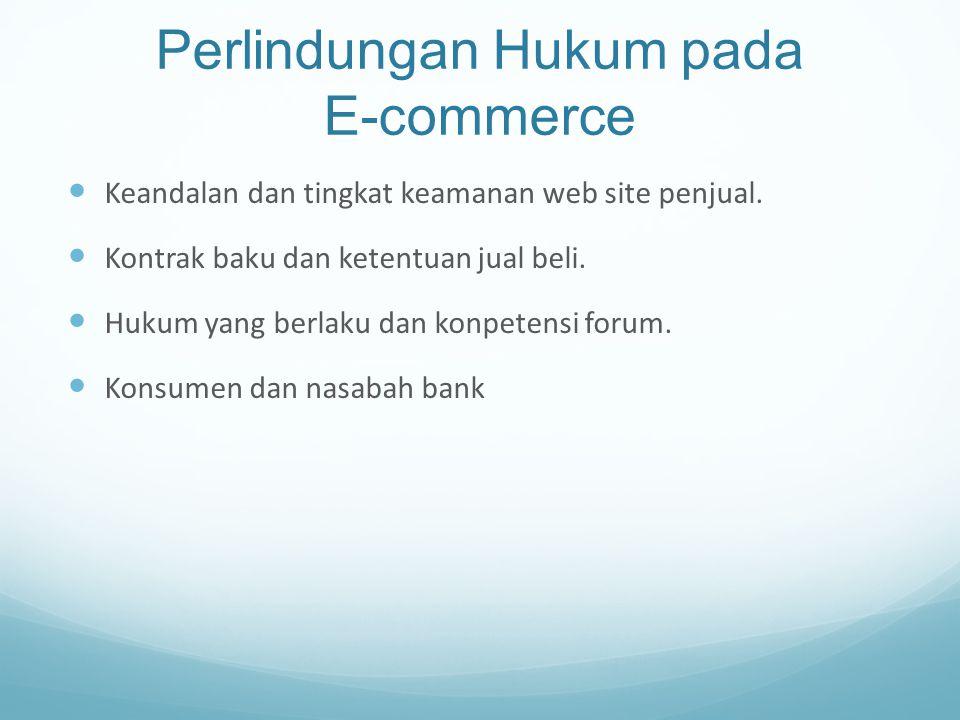 Perlindungan Hukum pada E-commerce Keandalan dan tingkat keamanan web site penjual. Kontrak baku dan ketentuan jual beli. Hukum yang berlaku dan konpe