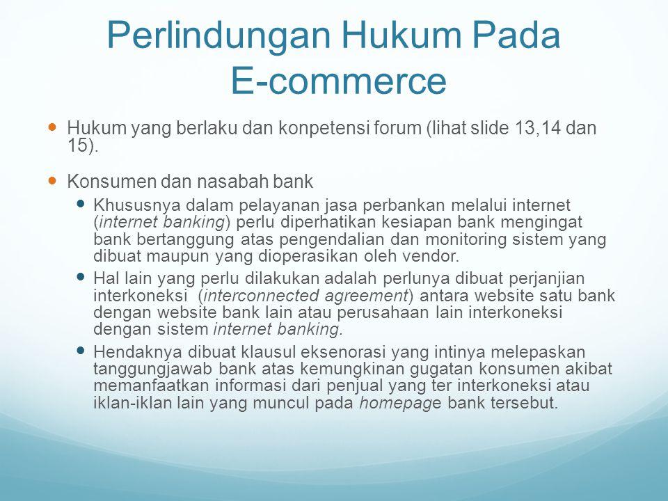 Perlindungan Hukum Pada E-commerce Hukum yang berlaku dan konpetensi forum (lihat slide 13,14 dan 15). Konsumen dan nasabah bank Khususnya dalam pelay