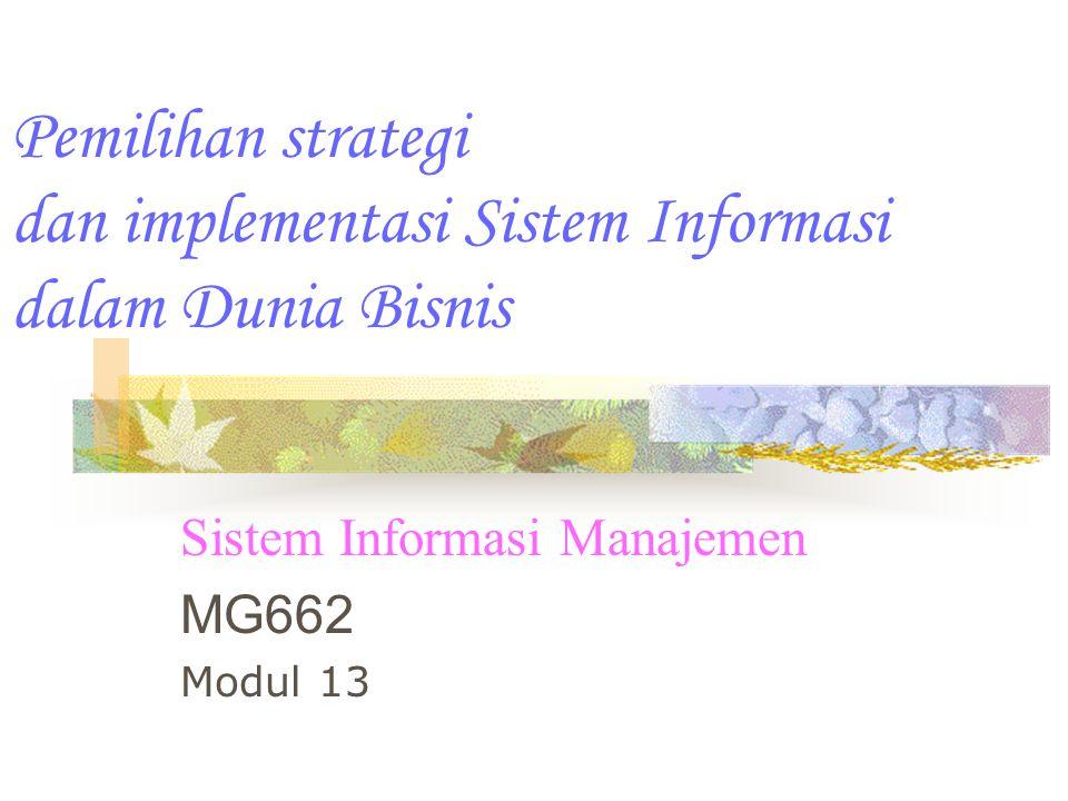Pemilihan strategi dan implementasi Sistem Informasi dalam Dunia Bisnis Sistem Informasi Manajemen MG662 Modul 13