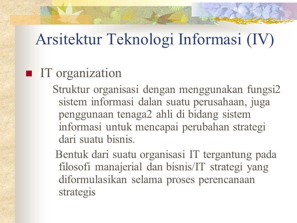 Arsitektur Teknologi Informasi (IV) IT organization Struktur organisasi dengan menggunakan fungsi2 sistem informasi dalan suatu perusahaan, juga pengg