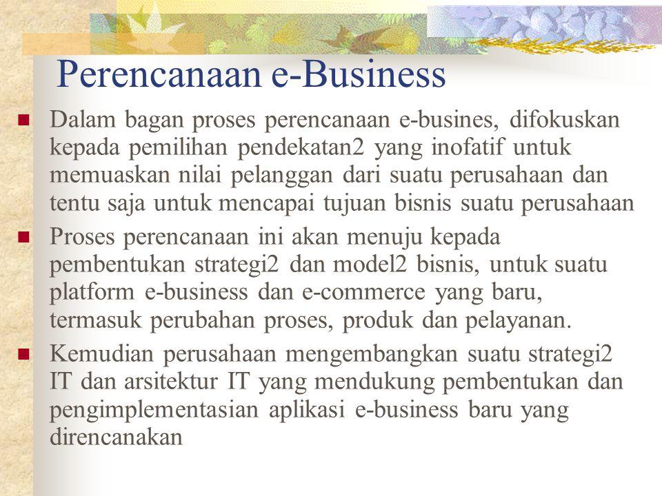 Proses perencanaan e-business (I) Proses perencanaan ini terdiri dari tiga komponen utama : Pengembangan strategi Pada tahanapan ini perusahaan harus mengembangkan suatu strategi e-business dan e- commerce yang mendukung visi bisnis perusahaan, dan menggunakan teknologi informasi untuk membuat suatu sistem e-business yang memfokuskan kepada pelanggan dan nilai bisnis