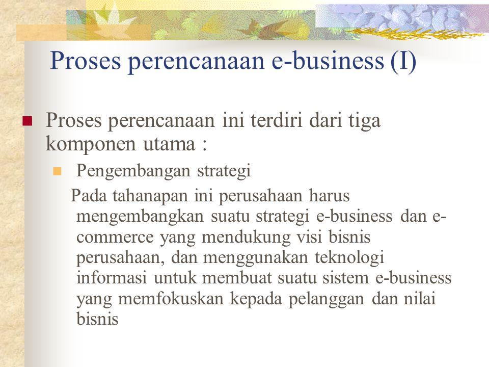 Proses perencanaan e-business (I) Proses perencanaan ini terdiri dari tiga komponen utama : Pengembangan strategi Pada tahanapan ini perusahaan harus