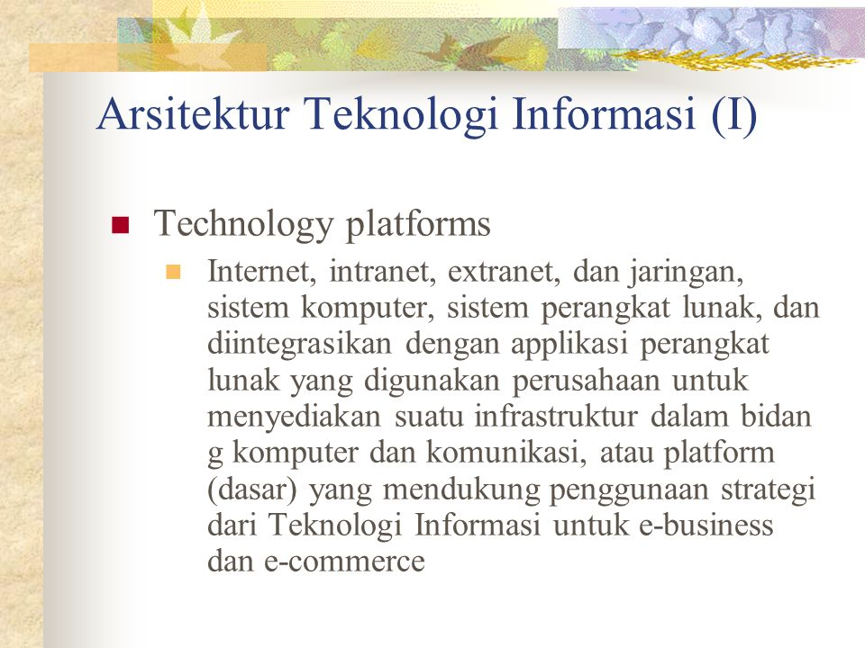 Arsitektur Teknologi Informasi (I) Technology platforms Internet, intranet, extranet, dan jaringan, sistem komputer, sistem perangkat lunak, dan diint