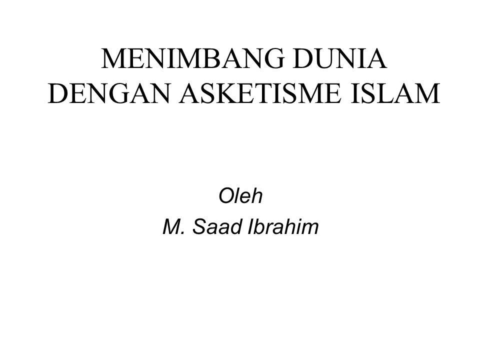 MENIMBANG DUNIA DENGAN ASKETISME ISLAM Oleh M. Saad Ibrahim