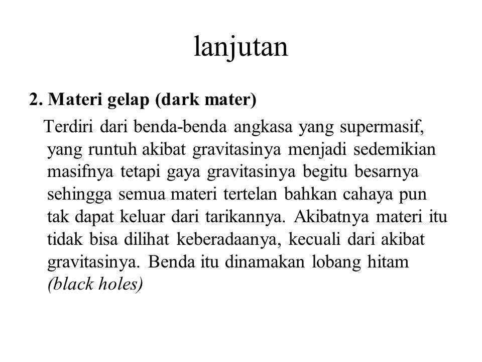 lanjutan 2. Materi gelap (dark mater) Terdiri dari benda-benda angkasa yang supermasif, yang runtuh akibat gravitasinya menjadi sedemikian masifnya te