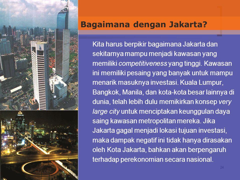 24 Kita harus berpikir bagaimana Jakarta dan sekitarnya mampu menjadi kawasan yang memiliki competitiveness yang tinggi. Kawasan ini memiliki pesaing