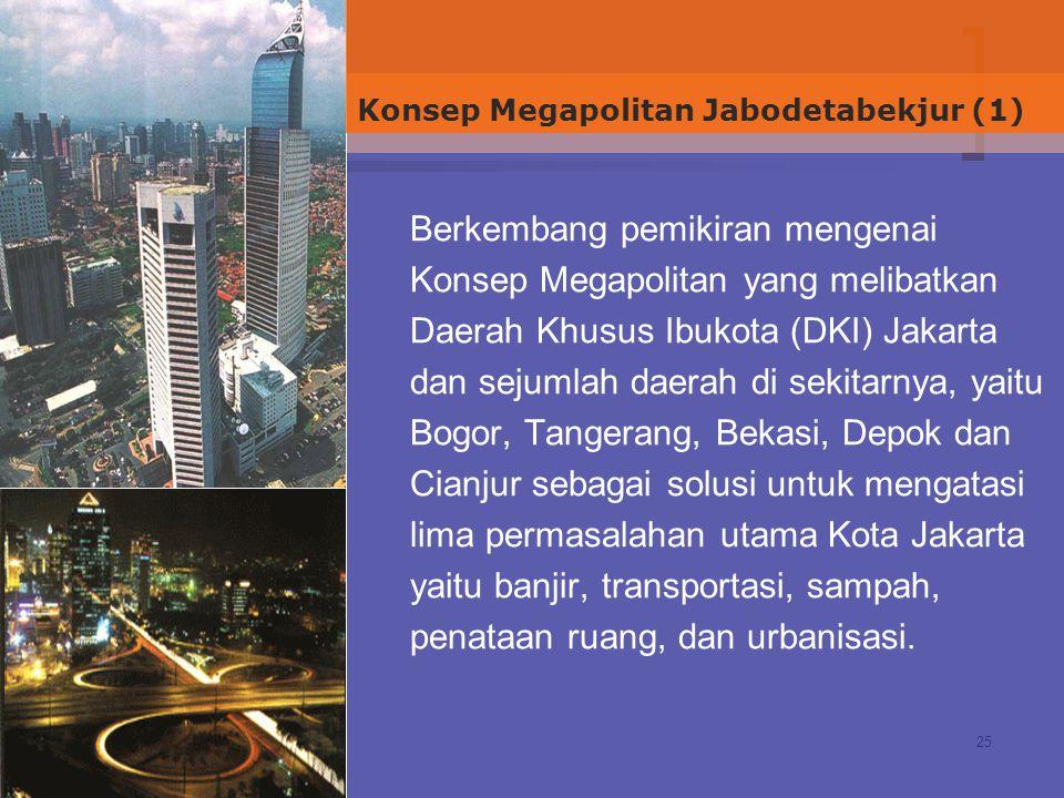 25 Berkembang pemikiran mengenai Konsep Megapolitan yang melibatkan Daerah Khusus Ibukota (DKI) Jakarta dan sejumlah daerah di sekitarnya, yaitu Bogor, Tangerang, Bekasi, Depok dan Cianjur sebagai solusi untuk mengatasi lima permasalahan utama Kota Jakarta yaitu banjir, transportasi, sampah, penataan ruang, dan urbanisasi.
