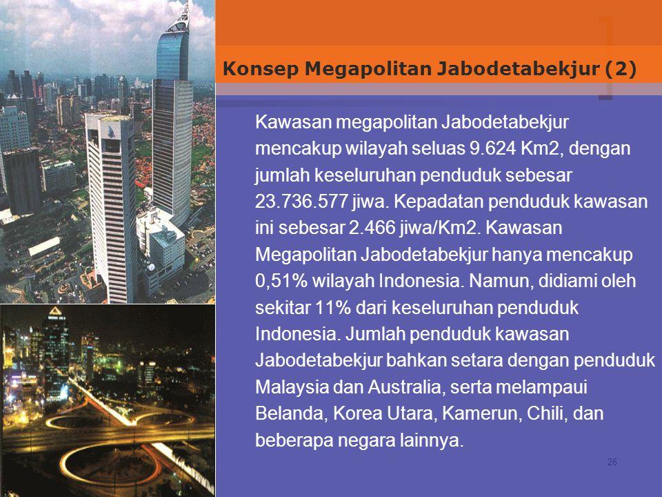 26 Kawasan megapolitan Jabodetabekjur mencakup wilayah seluas 9.624 Km2, dengan jumlah keseluruhan penduduk sebesar 23.736.577 jiwa. Kepadatan pendudu
