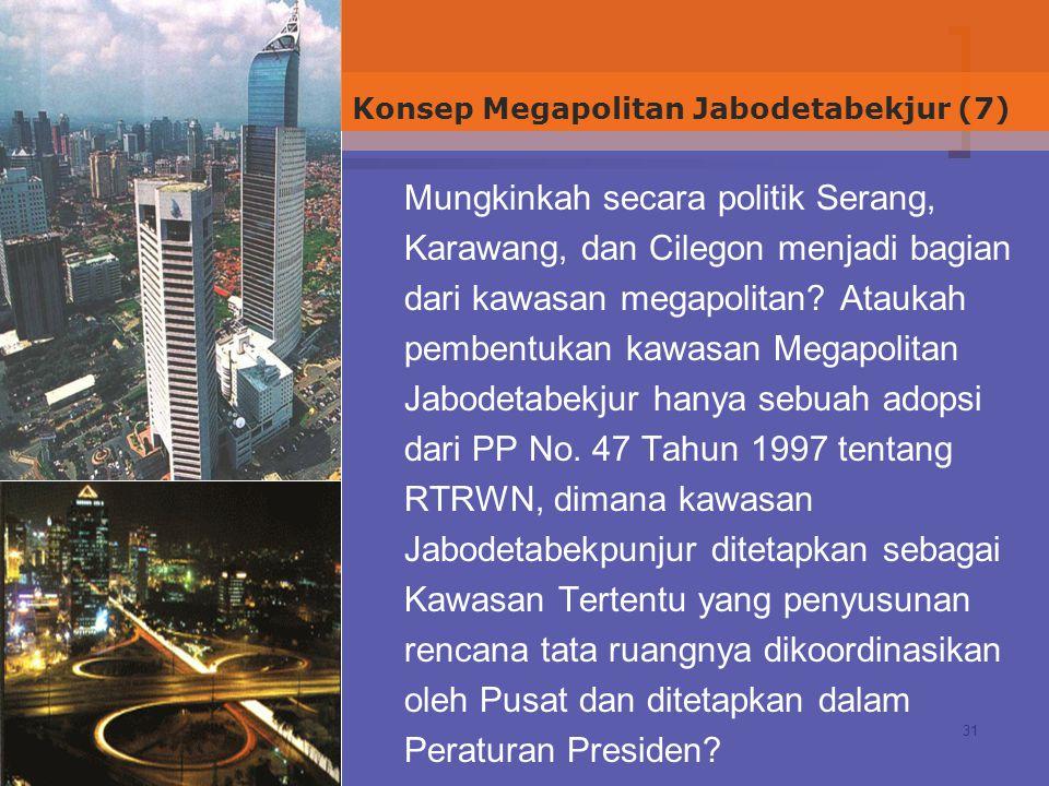 31 Mungkinkah secara politik Serang, Karawang, dan Cilegon menjadi bagian dari kawasan megapolitan.