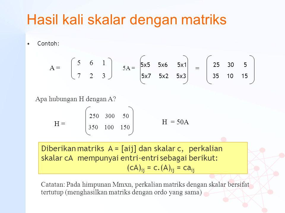 Hasil kali skalar dengan matriks Contoh: 5 6 1 7 2 3 A = 5A = 5x5 5x6 5x1 5x7 5x2 5x3 25 30 5 35 10 15 = 250 300 50 350 100 150 H = H = 50A Catatan: P