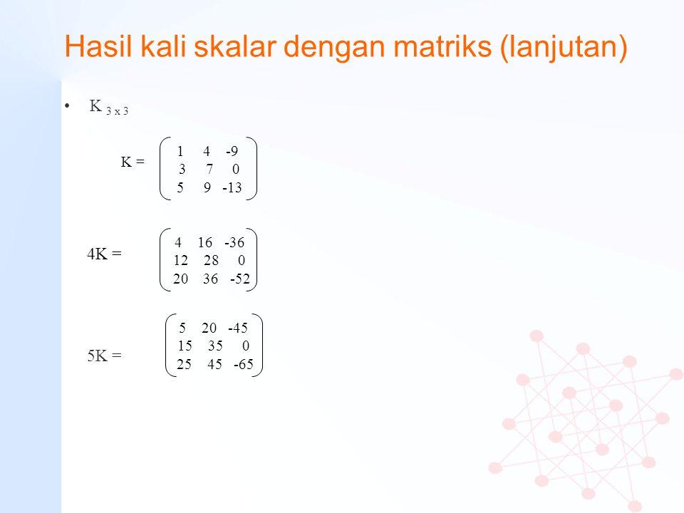 Hasil kali skalar dengan matriks (lanjutan) K 3 x 3 1 4 -9 3 7 0 5 9 -13 K = 5 20 -45 15 35 0 25 45 -65 5K = 4 16 -36 12 28 0 20 36 -52 4K =