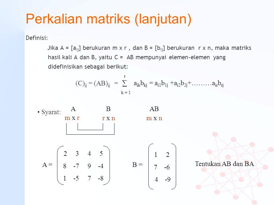 Perkalian matriks (lanjutan) Definisi: Jika A = [a ij ] berukuran m x r, dan B = [b ij ] berukuran r x n, maka matriks hasil kali A dan B, yaitu C = A