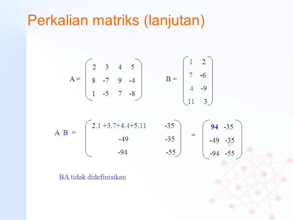 Perkalian matriks (lanjutan) 2 3 4 5 8 -7 9 -4 1 -5 7 -8 A = 1 2 7 -6 4 -9 11 3 B = A B = 2.1 +3.7+4.4+5.11 -35 -49 -35 -94 -55 94 -35 -49 -35 -94 -55