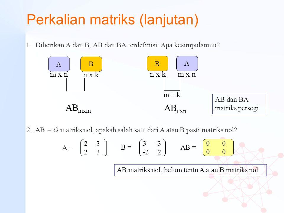 Perkalian matriks (lanjutan) 1.Diberikan A dan B, AB dan BA terdefinisi. Apa kesimpulanmu? 2. AB = O matriks nol, apakah salah satu dari A atau B past