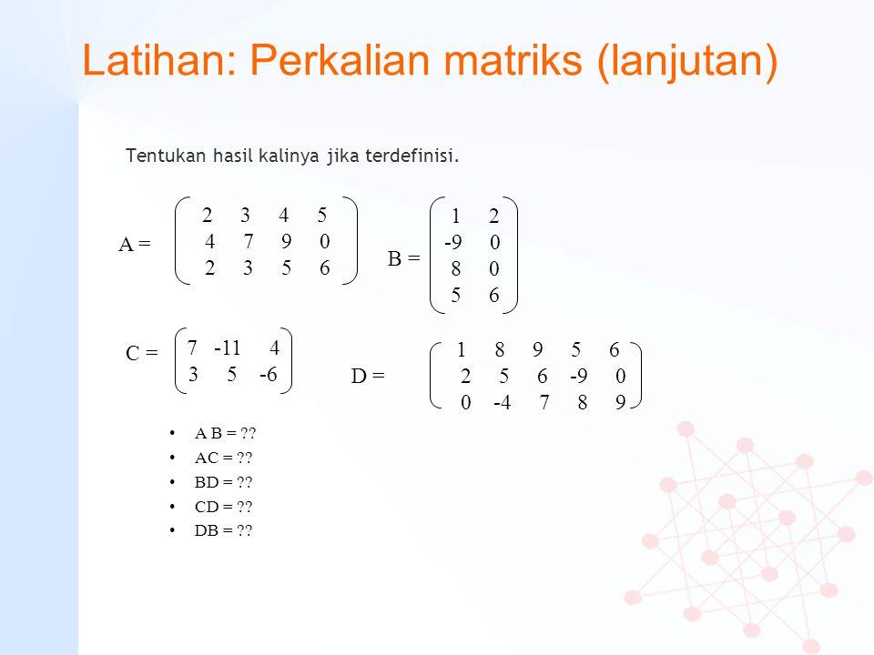 Latihan: Perkalian matriks (lanjutan) Tentukan hasil kalinya jika terdefinisi. A B = ?? AC = ?? BD = ?? CD = ?? DB = ?? 2 3 4 5 4 7 9 0 2 3 5 6 A = 1